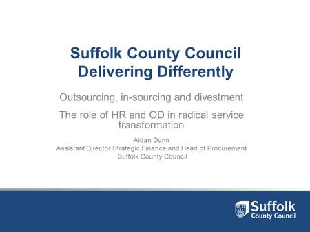 Suffolk County Council Delivering Differently Outsourcing, in-sourcing and divestment The role of HR and OD in radical service transformation Aidan Dunn.