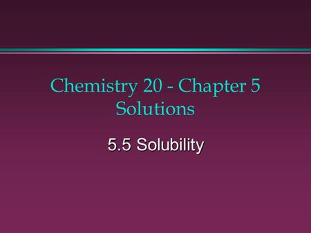 Chemistry 20 - Chapter 5 Solutions 5.5 Solubility.