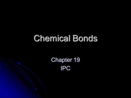 Chemical Bonds Chapter 19 IPC. Combined Elements Some elements combine chemically and no longer have the same properties they did before forming a compound.