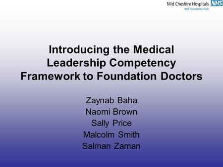 Introducing the Medical Leadership Competency Framework to Foundation Doctors Zaynab Baha Naomi Brown Sally Price Malcolm Smith Salman Zaman.