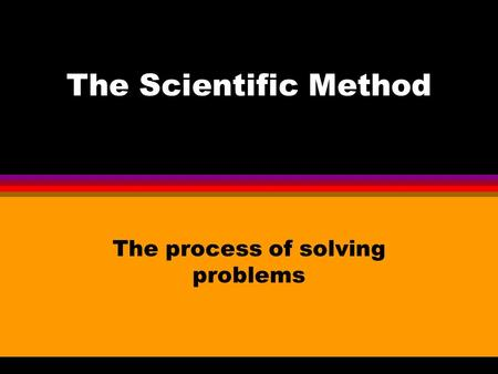 The Scientific Method The process of solving problems.