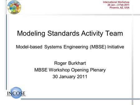 International Workshop 28 Jan – 2 Feb 2011 Phoenix, AZ, USA Modeling Standards Activity Team Model-based Systems Engineering (MBSE) Initiative Roger Burkhart.