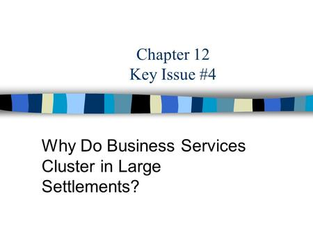 Chapter 12 Key Issue #4 Why Do Business Services Cluster in Large Settlements?