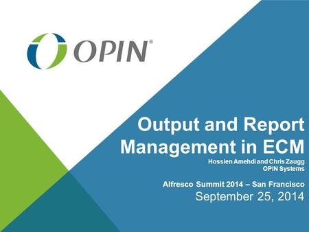 Output and Report Management in ECM Hossien Amehdi and Chris Zaugg OPIN Systems Alfresco Summit 2014 – San Francisco September 25, 2014.