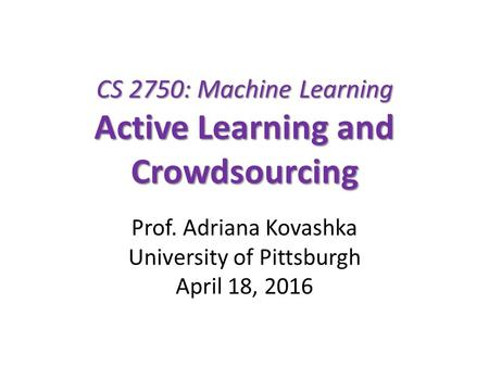 CS 2750: Machine Learning Active Learning and Crowdsourcing