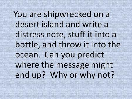 You are shipwrecked on a desert island and write a distress note, stuff it into a bottle, and throw it into the ocean. Can you predict where the message.