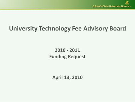 University Technology Fee Advisory Board 2010 - 2011 Funding Request April 13, 2010 Colorado State University Libraries.