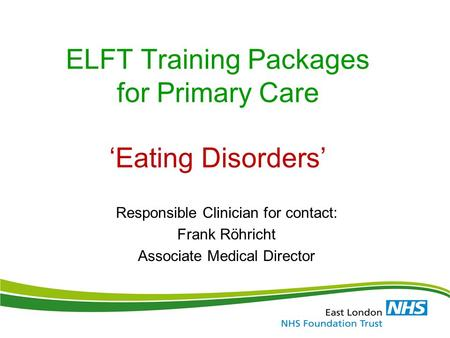 ELFT Training Packages for Primary Care 'Eating Disorders' Responsible Clinician for contact: Frank Röhricht Associate Medical Director.