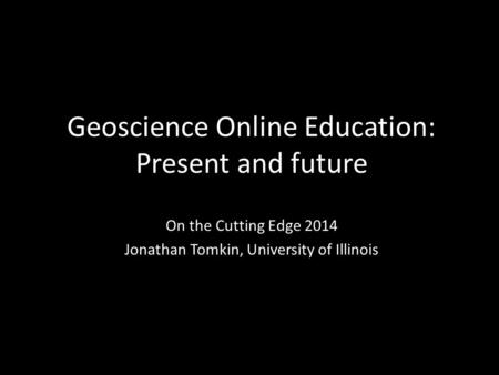 Geoscience Online Education: Present and future On the Cutting Edge 2014 Jonathan Tomkin, University of Illinois.