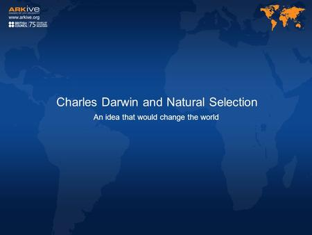 Charles Darwin and Natural Selection An idea that would change the world.