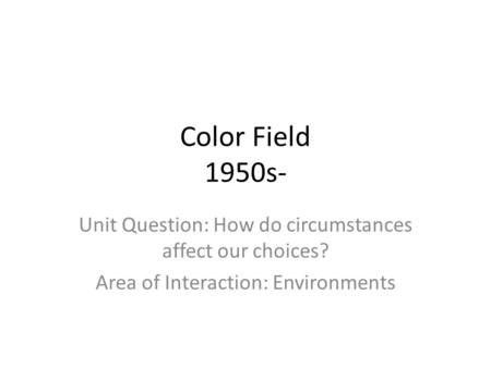 Color Field 1950s- Unit Question: How do circumstances affect our choices? Area of Interaction: Environments.