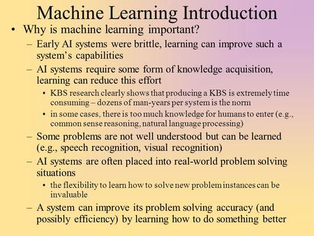 Machine Learning Introduction Why is machine learning important? –Early AI systems were brittle, learning can improve such a system's capabilities –AI.