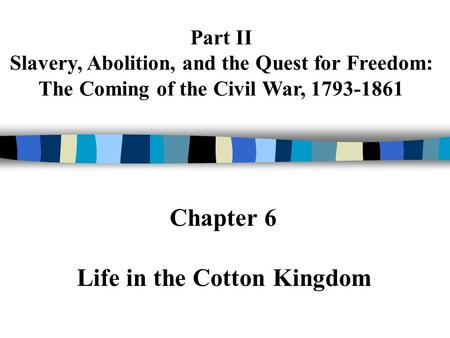 Part II Slavery, Abolition, and the Quest for Freedom: The Coming of the Civil War, 1793-1861 Chapter 6 Life in the Cotton Kingdom.