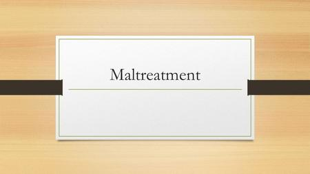 Maltreatment. Theories of Maltreatment Medical –linked to Bowlby's theory of attachment, whereby lack of bonding can lead to a cycle of poor attachment.