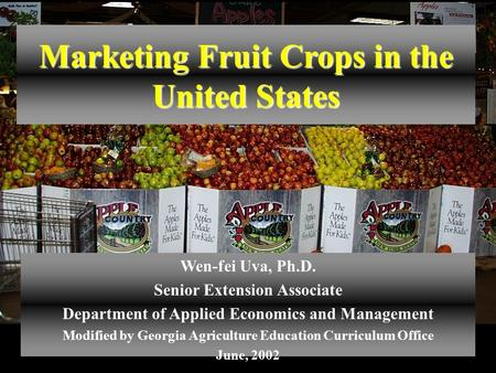 Marketing Fruit Crops in the United States Wen-fei Uva, Ph.D. Senior Extension Associate Department of Applied Economics and Management Modified by Georgia.