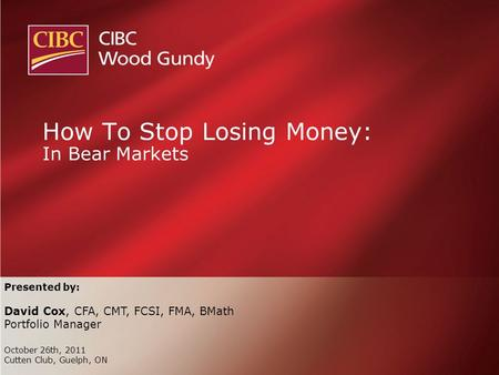 Presented by: David Cox, CFA, CMT, FCSI, FMA, BMath Portfolio Manager October 26th, 2011 Cutten Club, Guelph, ON How To Stop Losing Money: In Bear Markets.