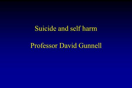 Suicide and self harm Professor David Gunnell. Suicide Suicide: self inflicted death with evidence that the person intended to die 10 th most common cause.