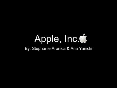 Apple, Inc. By: Stephanie Aronica & Aria Yanicki.