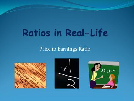 Price to Earnings Ratio. Ratio Review: What is a ratio? A relationship between two quantities, normally expressed as the quotient of one divided by the.