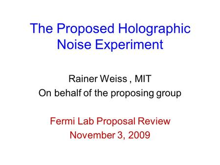 The Proposed Holographic Noise Experiment Rainer Weiss, MIT On behalf of the proposing group Fermi Lab Proposal Review November 3, 2009.