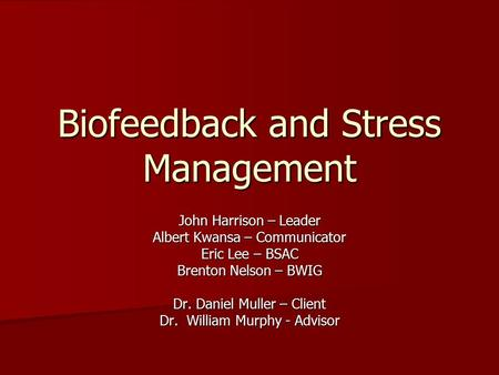 Biofeedback and Stress Management John Harrison – Leader Albert Kwansa – Communicator Eric Lee – BSAC Brenton Nelson – BWIG Dr. Daniel Muller – Client.