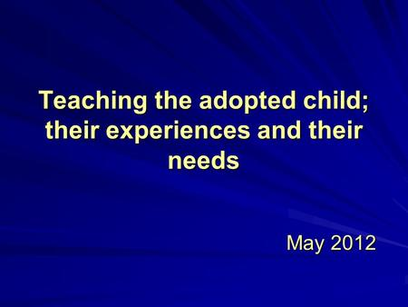 Teaching the adopted child; their experiences and their needs May 2012 May 2012.