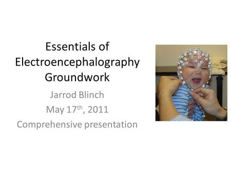 Essentials of Electroencephalography Groundwork Jarrod Blinch May 17 th, 2011 Comprehensive presentation.