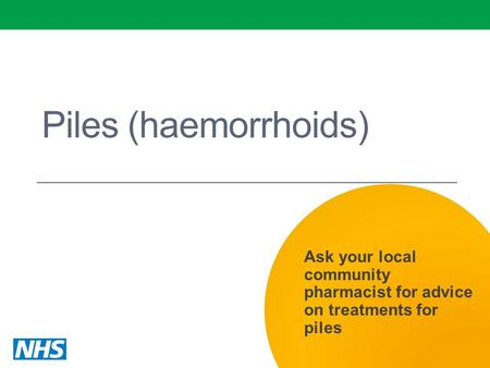 Piles (haemorrhoids) Ask your local community pharmacist for advice on treatments for piles.