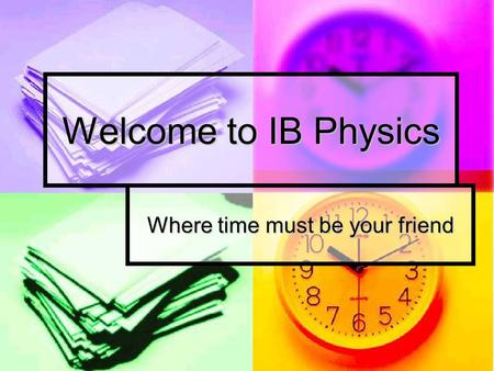Welcome to IB Physics Where time must be your friend.