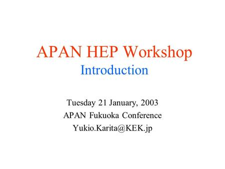 APAN HEP Workshop Introduction Tuesday 21 January, 2003 APAN Fukuoka Conference