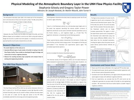 Physical Modeling of the Atmospheric Boundary Layer in the UNH Flow Physics Facility Stephanie Gilooly and Gregory Taylor-Power Advisors: Dr. Joseph Klewicki,
