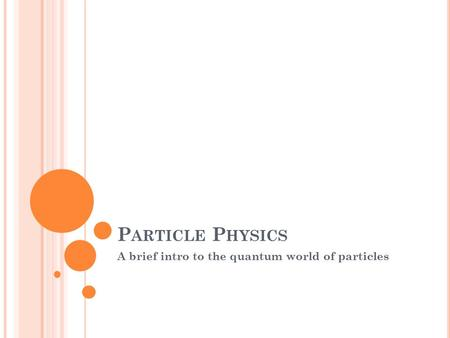 P ARTICLE P HYSICS A brief intro to the quantum world of particles.