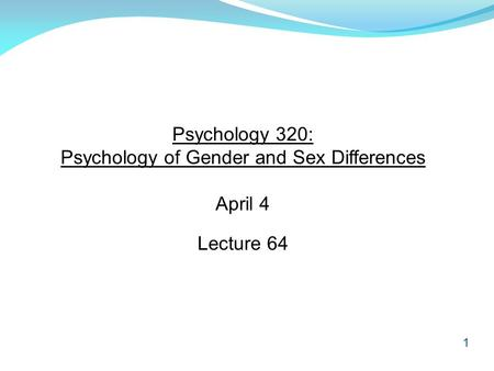 1 Psychology 320: Psychology of Gender and Sex Differences April 4 Lecture 64.