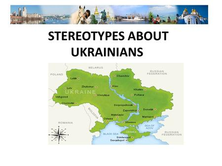 STEREOTYPES ABOUT UKRAINIANS. UKRAINE IS A PART OF RUSSIA Many people do not know about existence of our country at all. Someone looks for it in the map.