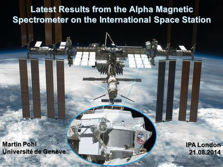 Latest Results from the Alpha Magnetic Spectrometer on the International Space Station Martin Pohl Université de Genève IPA London 21.08.2014.