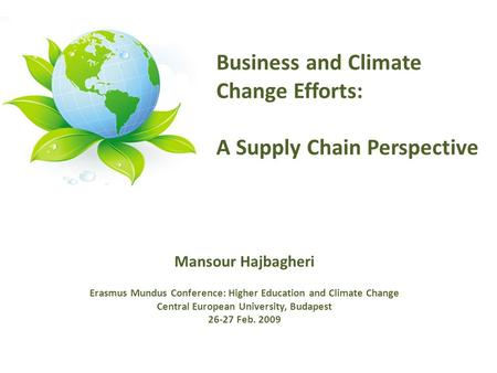 Mansour Hajbagheri Erasmus Mundus Conference: Higher Education and Climate Change Central European University, Budapest 26-27 Feb. 2009 Business and Climate.