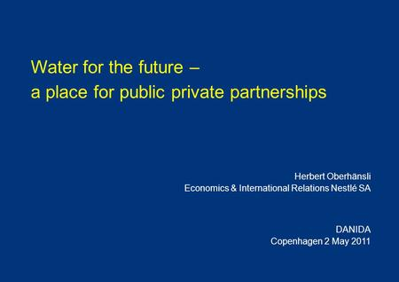 Water for the future – a place for public private partnerships Herbert Oberhänsli Economics & International Relations Nestlé SA DANIDA Copenhagen 2 May.
