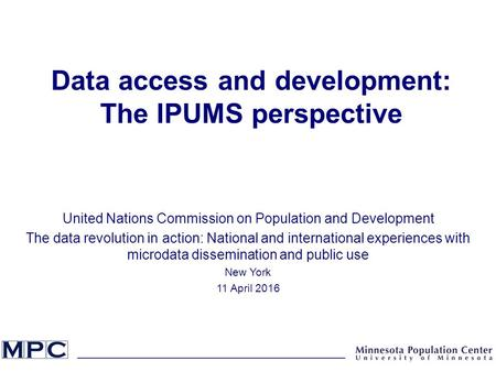 Data access and development: The IPUMS perspective United Nations Commission on Population and Development The data revolution in action: National and.
