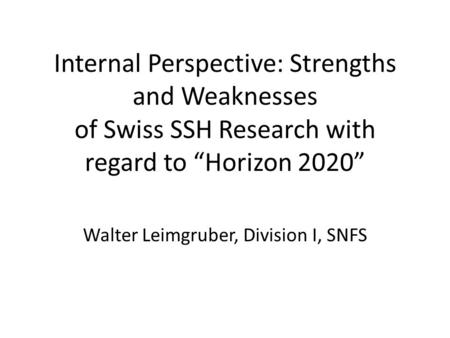 "Internal Perspective: Strengths and Weaknesses of Swiss SSH Research with regard to ""Horizon 2020"" Walter Leimgruber, Division I, SNFS."