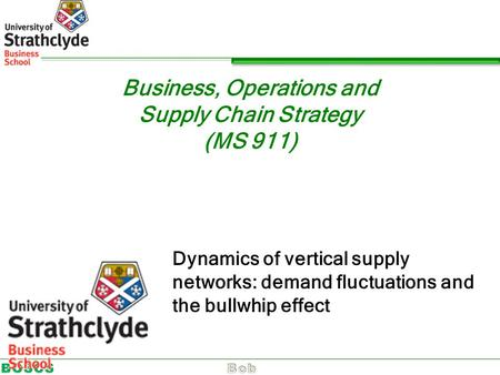Business, Operations and Supply Chain Strategy (MS 911) Dynamics of vertical supply networks: demand fluctuations and the bullwhip effect.
