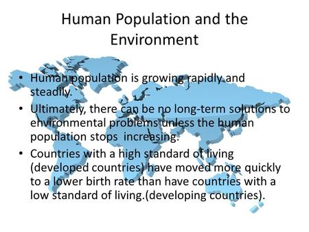 Human population is growing rapidly and steadily. Ultimately, there can be no long-term solutions to environmental problems unless the human population.