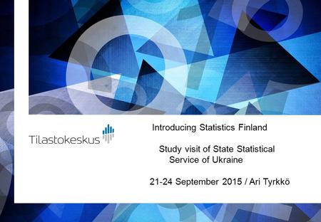 Introducing Statistics Finland Study visit of State Statistical Service of Ukraine 21-24 September 2015 / Ari Tyrkkö.