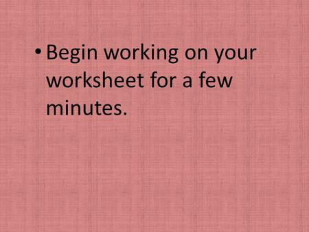 Begin working on your worksheet for a few minutes.