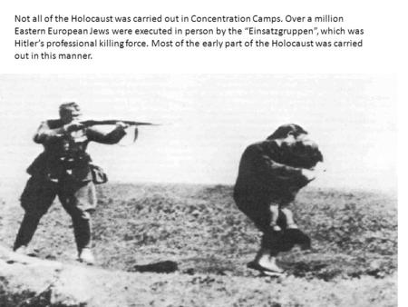 Not all of the Holocaust was carried out in Concentration Camps