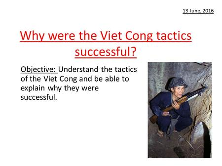 Why were the Viet Cong tactics successful? Objective: Understand the tactics of the Viet Cong and be able to explain why they were successful. 13 June,