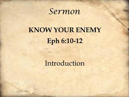 Sermon KNOW YOUR ENEMY Eph 6:10-12 Introduction. Finally, be strong in the Lord and in the strength of his might. Put on the whole armor of God, that.