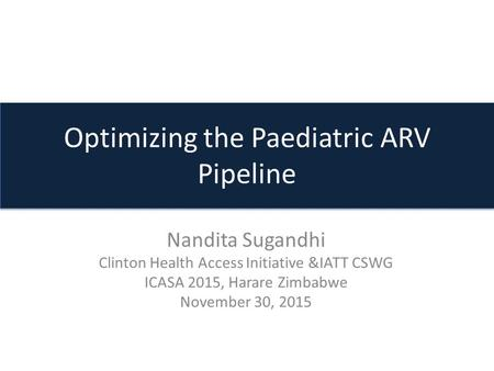 Optimizing the Paediatric ARV Pipeline Nandita Sugandhi Clinton Health Access Initiative &IATT CSWG ICASA 2015, Harare Zimbabwe November 30, 2015.