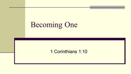 Becoming One 1 Corinthians 1:10. 1 st Corinthians 1:10 I appeal to you, brothers, by the name of our Lord Jesus Christ, that all of you agree, and that.