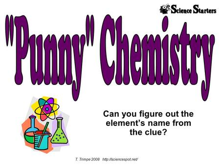 Can you figure out the element's name from the clue? T. Trimpe 2008