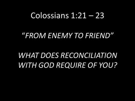 "Colossians 1:21 – 23 ""FROM ENEMY TO FRIEND"" WHAT DOES RECONCILIATION WITH GOD REQUIRE OF YOU?"